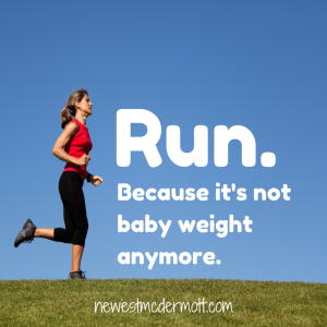 Run. Because it's not baby weight anymore.